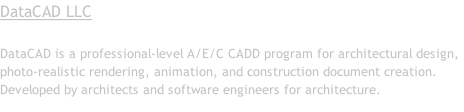 DataCAD LLC  DataCAD is a professional-level A/E/C CADD program for architectural design, photo-realistic rendering, animation, and construction document creation. Developed by architects and software engineers for architecture.